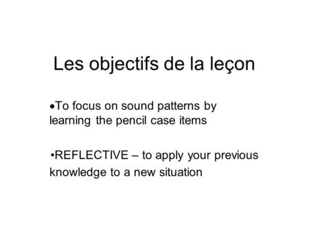 Les objectifs de la leçon  To focus on sound patterns by learning the pencil case items REFLECTIVE – to apply your previous knowledge to a new situation.