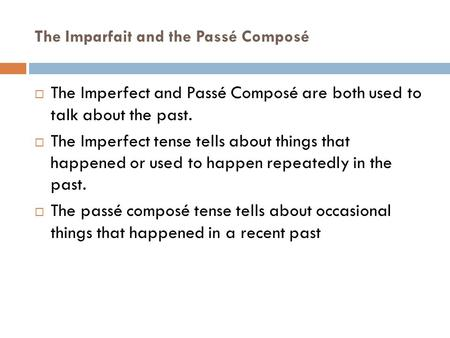 The Imparfait and the Passé Composé  The Imperfect and Passé Composé are both used to talk about the past.  The Imperfect tense tells about things that.