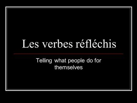 Les verbes réfléchis Telling what people do for themselves.