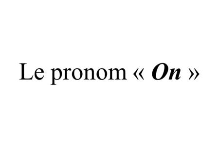 Le pronom « On ». On – PEOPLE / WE / THEY / ONE Exemple: 1.On parle français en France.