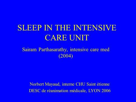 SLEEP IN THE INTENSIVE CARE UNIT Sairam Parthasarathy, intensive care med (2004) Norbert Mayaud, interne CHU Saint étienne DESC de réanimation médicale,