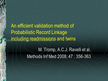 An efficient validation method of Probabilistic Record Linkage including readmissions and twins M. Tromp, A.C.J. Ravelli et al. Methods Inf Med 2008; 47.