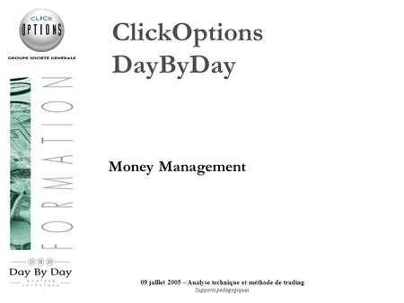09 julllet 2005 – Analyse technique et méthode de trading Supports pédagogiques ClickOptions DayByDay Money Management.
