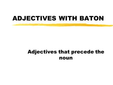 ADJECTIVES WITH BATON Adjectives that precede the noun.