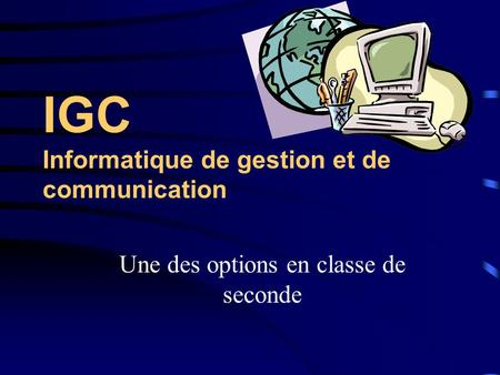 IGC Informatique de gestion et de communication Une des options en classe de seconde.