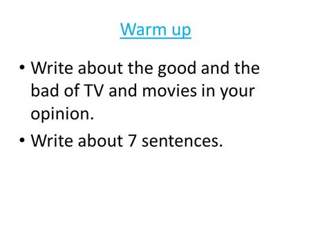 Warm up Write about the good and the bad of TV and movies in your opinion. Write about 7 sentences.