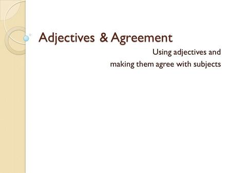 Adjectives & Agreement Using adjectives and making them agree with subjects.