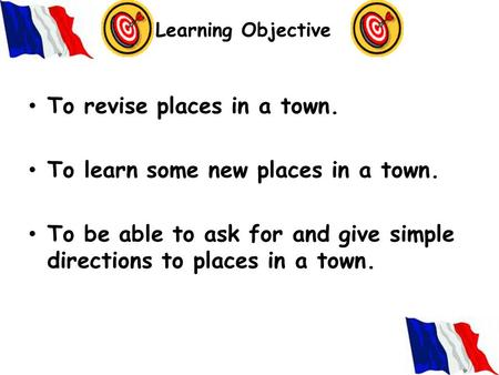 Learning Objective To revise places in a town. To learn some new places in a town. To be able to ask for and give simple directions to places in a town.