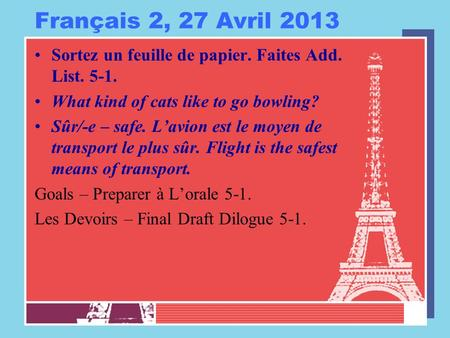 Français 2, 27 Avril 2013 Sortez un feuille de papier. Faites Add. List. 5-1. What kind of cats like to go bowling? Sûr/-e – safe. L'avion est le moyen.