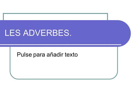 LES ADVERBES..
