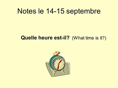 Notes le 14-15 septembre Quelle heure est-il? (What time is it?)