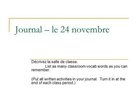 Journal – le 24 novembre Décrivez la salle de classe. List as many classroom vocab words as you can remember. (Put all written activities in your journal.