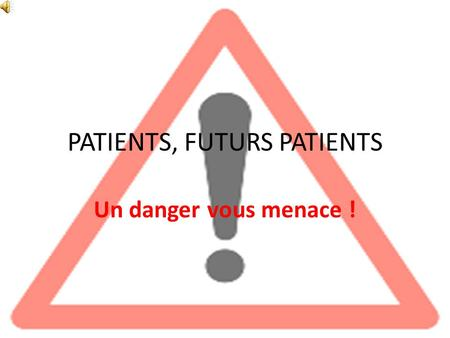PATIENTS, FUTURS PATIENTS Un danger vous menace !.