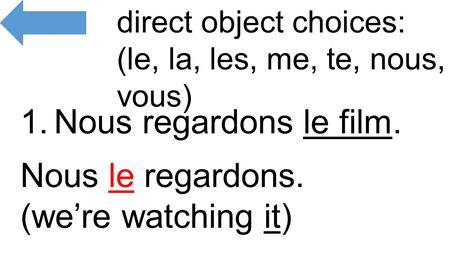 1.Nous regardons le film. direct object choices: (le, la, les, me, te, nous, vous) Nous le regardons. (we're watching it)