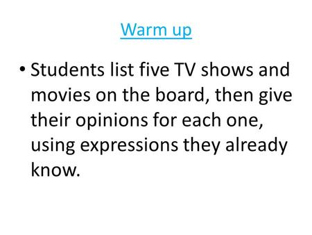 Warm up Students list five TV shows and movies on the board, then give their opinions for each one, using expressions they already know.