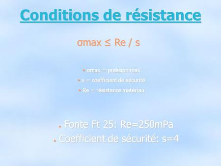 Conditions de résistance σmax ≤ Re / s σ σmax = pression max s s = coefficient de sécurité R Re = résistance matériau ● F● F● F● Fonte Ft 25: Re=250mPa.