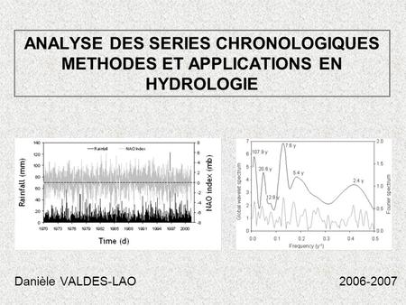 ANALYSE DES SERIES CHRONOLOGIQUES METHODES ET APPLICATIONS EN HYDROLOGIE Danièle VALDES-LAO 2006-2007.