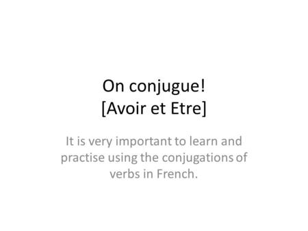 On conjugue! [Avoir et Etre] It is very important to learn and practise using the conjugations of verbs in French.