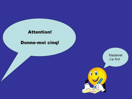 Attention! Donne-moi cinq! Madame! J'ai fini!