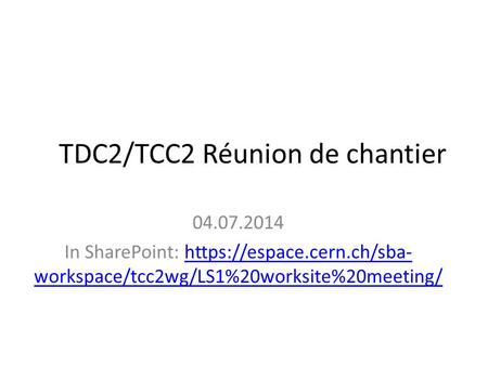 TDC2/TCC2 Réunion de chantier 04.07.2014 In SharePoint: https://espace.cern.ch/sba- workspace/tcc2wg/LS1%20worksite%20meeting/https://espace.cern.ch/sba-