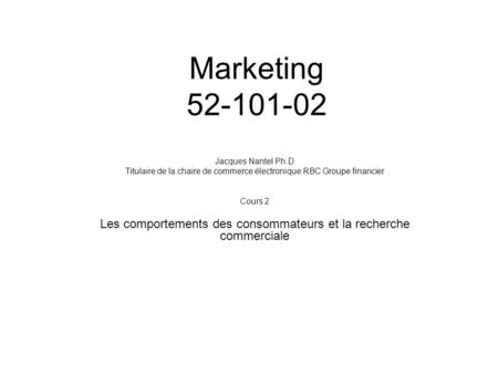 Marketing 52-101-02 Jacques Nantel Ph.D Titulaire de la chaire de commerce électronique RBC Groupe financier Cours 2 Les comportements des consommateurs.