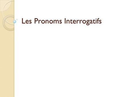 "Les Pronoms Interrogatifs. Definition Interrogative pronouns essentially translate to mean ""which one(s)"" EXEMPLE ◦ There are two pens here. Which one."