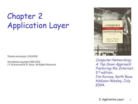 2: Application Layer1 Chapter 2 Application Layer Computer Networking: A Top Down Approach Featuring the Internet, 3 rd edition. Jim Kurose, Keith Ross.