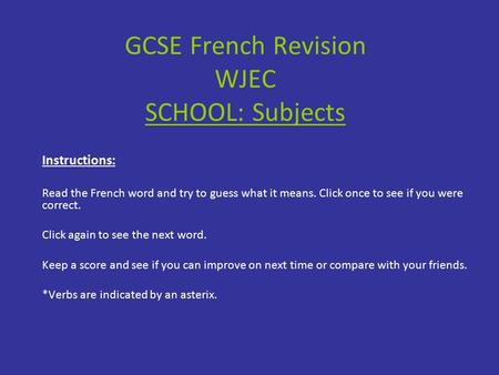 GCSE French Revision WJEC SCHOOL: Subjects Instructions: Read the French word and try to guess what it means. Click once to see if you were correct. Click.