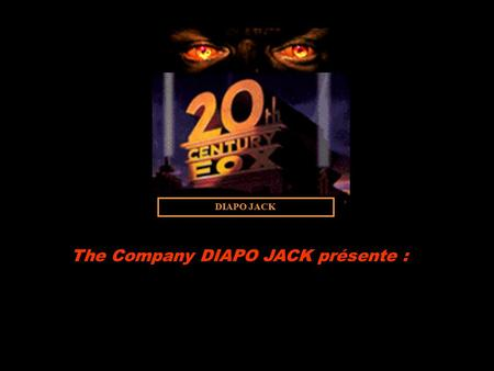DIAPO JACK The Company DIAPO JACK présente : REALISATION : Jacky Mortemousque. SCENARIO : Jacky Mortemousque. Musique: The Final MONTAGE et TRUCAGES.