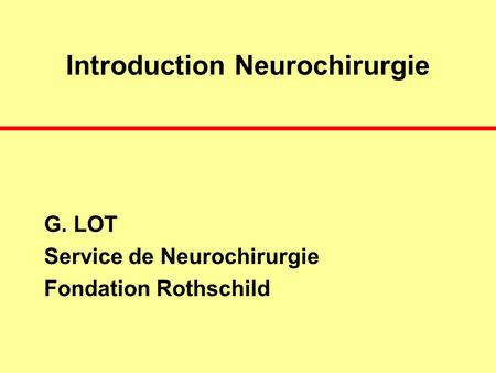Introduction Neurochirurgie G. LOT Service de Neurochirurgie Fondation Rothschild.