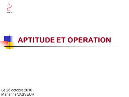 APTITUDE ET OPERATION Le 26 octobre 2010 Marianne VASSEUR.