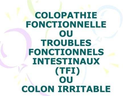 COLOPATHIE FONCTIONNELLE OU TROUBLES FONCTIONNELS INTESTINAUX (TFI) OU COLON IRRITABLE.