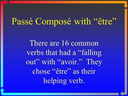 "Passé Composé with ""être"" There are 16 common verbs that had a ""falling out"" with ""avoir."" They chose ""être"" as their helping verb."