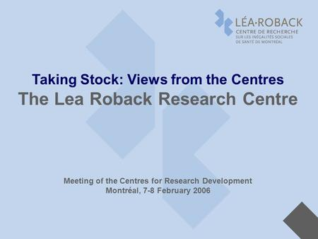 Taking Stock: Views from the Centres The Lea Roback Research Centre Meeting of the Centres for Research Development Montréal, 7-8 February 2006.