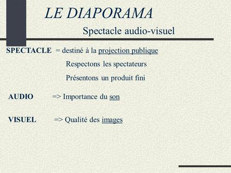 LE DIAPORAMA Spectacle audio-visuel SPECTACLE = destiné à la projection publique Respectons les spectateurs Présentons un produit fini AUDIO=> Importance.