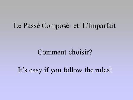 Le Passé Composé et L'Imparfait Comment choisir? It's easy if you follow the rules!