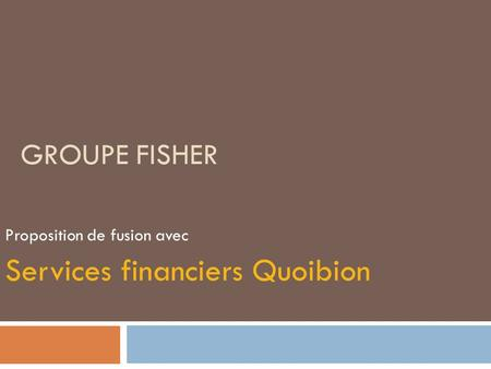 GROUPE FISHER Proposition de fusion avec Services financiers Quoibion.