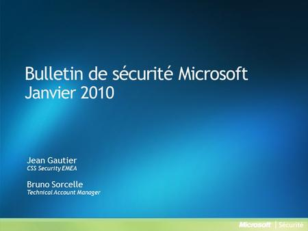 Bulletin de sécurité Microsoft Janvier 2010 Jean Gautier CSS Security EMEA Bruno Sorcelle Technical Account Manager.