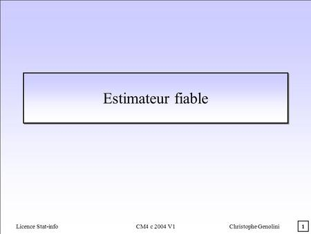 1 Licence Stat-info CM4 c 2004 V1Christophe Genolini Estimateur fiable.