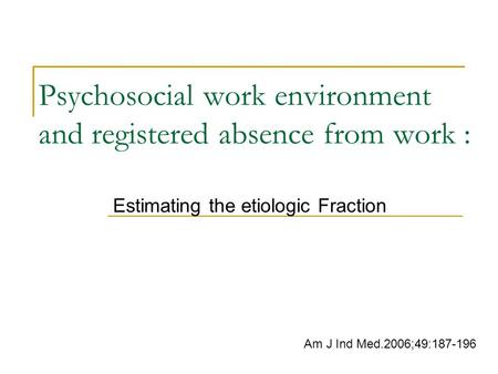 Psychosocial work environment and registered absence from work : Estimating the etiologic Fraction Am J Ind Med.2006;49:187-196.