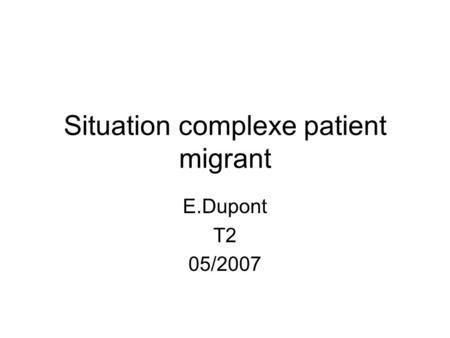 Situation complexe patient migrant E.Dupont T2 05/2007.