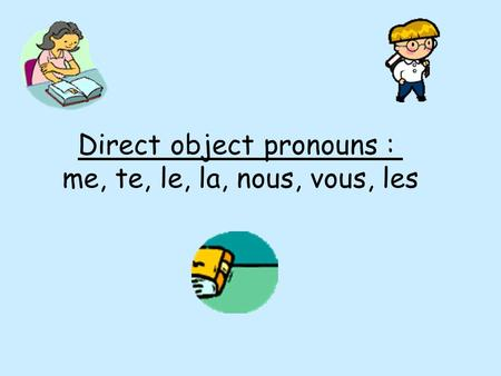 Direct object pronouns : me, te, le, la, nous, vous, les.