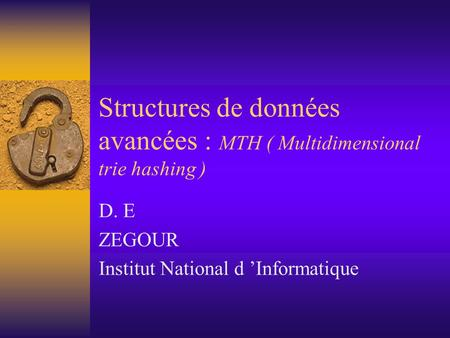 Structures de données avancées : MTH ( Multidimensional trie hashing ) D. E ZEGOUR Institut National d 'Informatique.