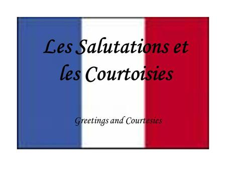 Les Salutations et les Courtoisies Greetings and Courtesies.