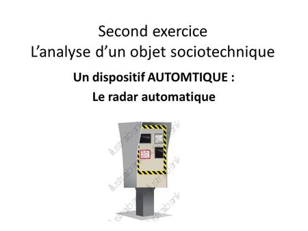 Second exercice L'analyse d'un objet sociotechnique Un dispositif AUTOMTIQUE : Le radar automatique.