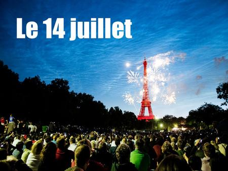 Le 14 juillet. Le quatorze juillet What do you know about le 14 juillet in France? What happens each year? Why? What is the history of this event?