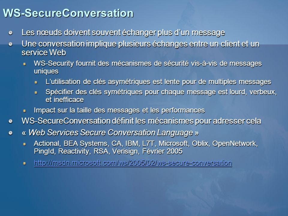 WS-SecureConversation Établit un contexte de sécurité partagé ou Security Context Token (SCT) Beaucoup plus performant pour de multiples appels Le contexte contient les clés/secrets et dautre information Peut être sans état Létat est embarqué dans le jeton de sécurité Le contexte est établi à laide de WS-Trust Définit un profil distinct démission, de renouvellement et dannulation uuid:652d2aaa-4857-4d8c-865c-f9549e5806f0 …