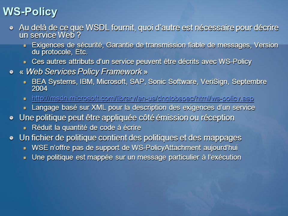 WS-SecurityPolicy « Web Services Security Policy Language » IBM, Microsoft, RSA, VeriSign, Décembre 2002 http://msdn.microsoft.com/ws/2002/12/ws-security-policy Définit un ensemble d assertions pour lexpression dexigences relatives à WS-Security Exigence dintégrité Exigence dintégrité Exigence de confidentialité Exigence de confidentialité Exigence en termes de jeton de sécurité Exigence en termes de jeton de sécurité Peut être intégrée dans les deux autres Positionnées via le Security Settings Wizard