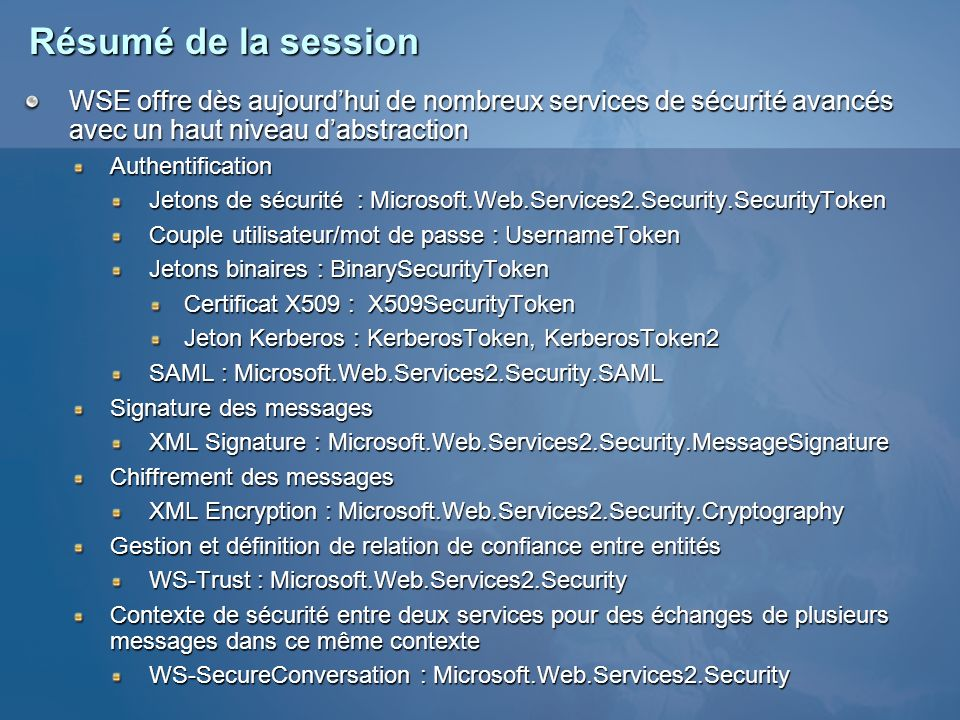 Pour plus dinformations MSDN Web Services Developer Center http://msdn.microsoft.com/webservices « Web Services Enhancements (WSE) » http://msdn.microsoft.com/webservices/building/wse/default.aspx « WS-Security Drilldown in WSE 2.0 » http://msdn.microsoft.com/library/en-us/dnwse/html/wssecdrill.asp « Securing the Username Token with Web Services Enhancements 2.0 » http://msdn.microsoft.com/library/en-us/dnwse/html/securusernametoken.asp « Managing Security Context Tokens in a Web Farm » http://msdn.microsoft.com/library/en-us/dnwebsrv/html/sctinfarm.asp « Using Role-Based Security with Web Services Enhancements 2.0 » http://msdn.microsoft.com/library/en-us/dnwse/html/wserolebasedsec.asp « Web Service Enhancements 2.0 Support for WS-Policy » http://msdn.microsoft.com/library/en-us/dnwse/html/wse2wspolicy.asp Newsgroupsmicrosoft.public.framework.webservicesmicrosoft.public.framework.webservices.enhancements