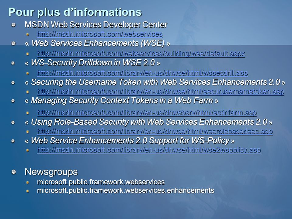 Pour plus dinformations « Web Services Security Specifications Index Page » http://msdn.microsoft.com/library/en- us/dnglobspec/html/wssecurspecindex.asp http://msdn.microsoft.com/library/en- us/dnglobspec/html/wssecurspecindex.asp « Web Services Protocol Workshops » http://msdn.microsoft.com/webservices/community/workshops/default.aspx